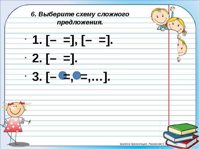 6. Выберите схему сложного предложения. 1. [– =], [– =]. 2. [– =]. 3. [–...