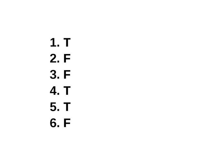 1. T 2. F 3. F 4. T 5. T 6. F