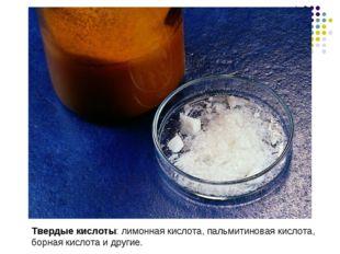 Твердые кислоты: лимонная кислота, пальмитиновая кислота, борная кислота и др