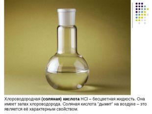 Хлороводородная (соляная) кислота HCl – бесцветная жидкость. Она имеет запах