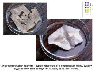 Хлороводородная кислота – едкое вещество, она повреждает ткань, бумагу и древ