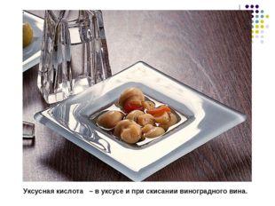 Уксусная кислота – в уксусе и при скисании виноградного вина.