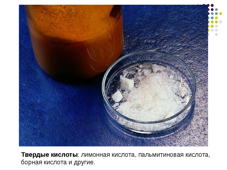 Твердые кислоты: лимонная кислота, пальмитиновая кислота, борная кислота и др...