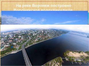 На реке Воронеж построено Воронежское водохранилище.