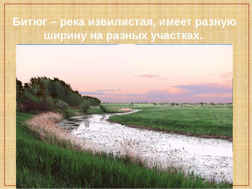 Битюг – река извилистая, имеет разную ширину на разных участках.