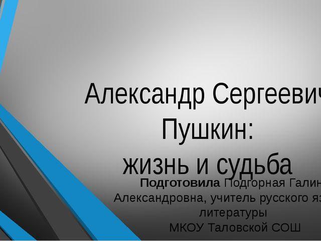 Александр Сергеевич Пушкин: жизнь и судьба Подготовила Подгорная Галина Алекс...