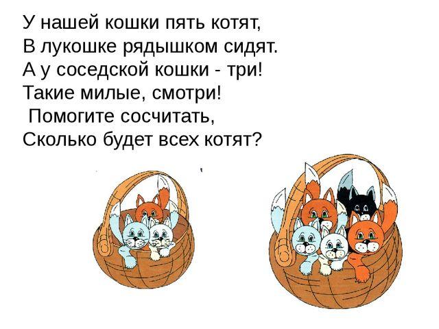 У нашей кошки пять котят, В лукошке рядышком сидят. А у соседской кошки - тр...