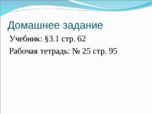 Домашнее задание Учебник: §3.1 стр. 62 Рабочая тетрадь: № 25 стр. 95