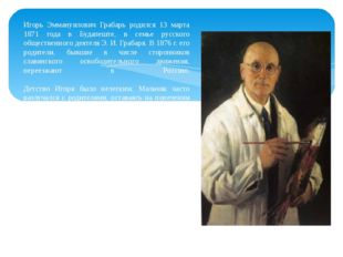 Игорь Эммануилович Грабарь родился 13 марта 1871 года в Будапеште, в семье ру