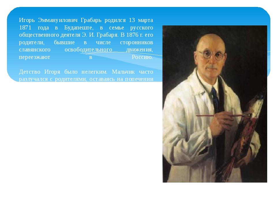 Игорь Эммануилович Грабарь родился 13 марта 1871 года в Будапеште, в семье ру...