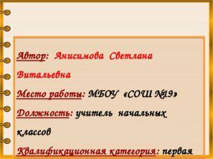 Автор: Анисимова Светлана Витальевна Место работы: МБОУ «СОШ №19» Должность:
