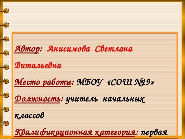 Автор: Анисимова Светлана Витальевна Место работы: МБОУ «СОШ №19» Должность:...