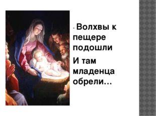 - Волхвы к пещере подошли И там младенца обрели…