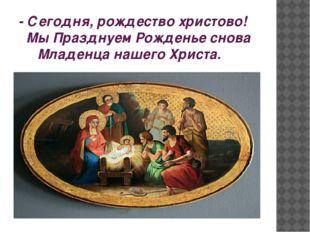 - Сегодня, рождество христово! Мы Празднуем Рожденье снова Младенца нашего Хр