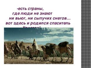 -есть страны, где люди не знают ни вьюг, ни сыпучих снегов… вот здесь и роди