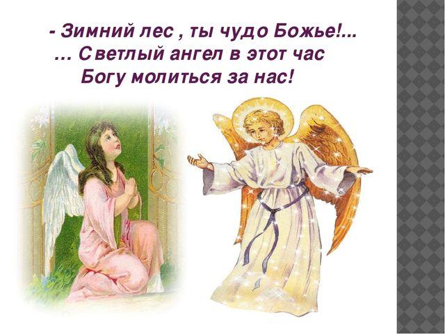 - Зимний лес , ты чудо Божье!... … Светлый ангел в этот час Богу молиться за...