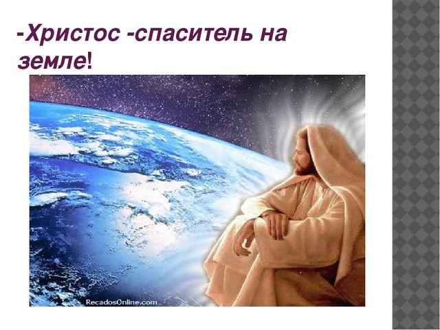 -Христос -спаситель на земле!