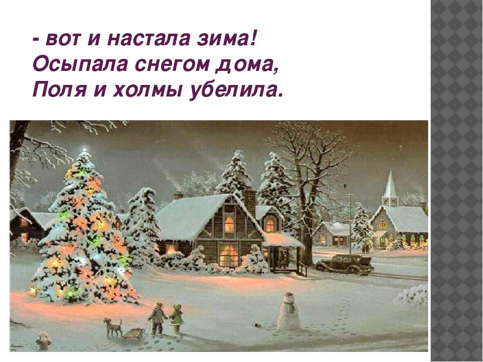 - вот и настала зима! Осыпала снегом дома, Поля и холмы убелила.