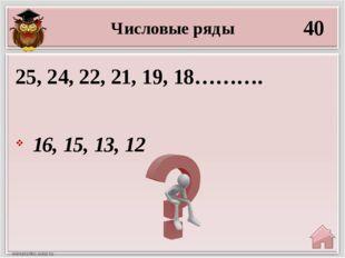Числовые ряды 40 16, 15, 13, 12 25, 24, 22, 21, 19, 18……….