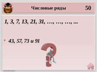 Числовые ряды 50 43, 57, 73 и 91 1, 3, 7, 13, 21, 31, …, …, …, ...