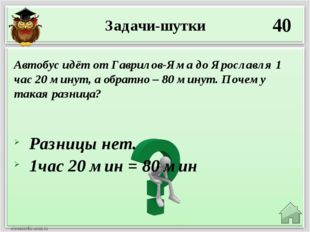 Задачи-шутки 40 Разницы нет. 1час 20 мин = 80 мин Автобус идёт от Гаврилов-Ям