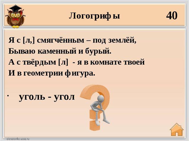 Логогрифы 40 уголь - угол Я с [л,] смягчённым – под землёй, Бываю каменный и...