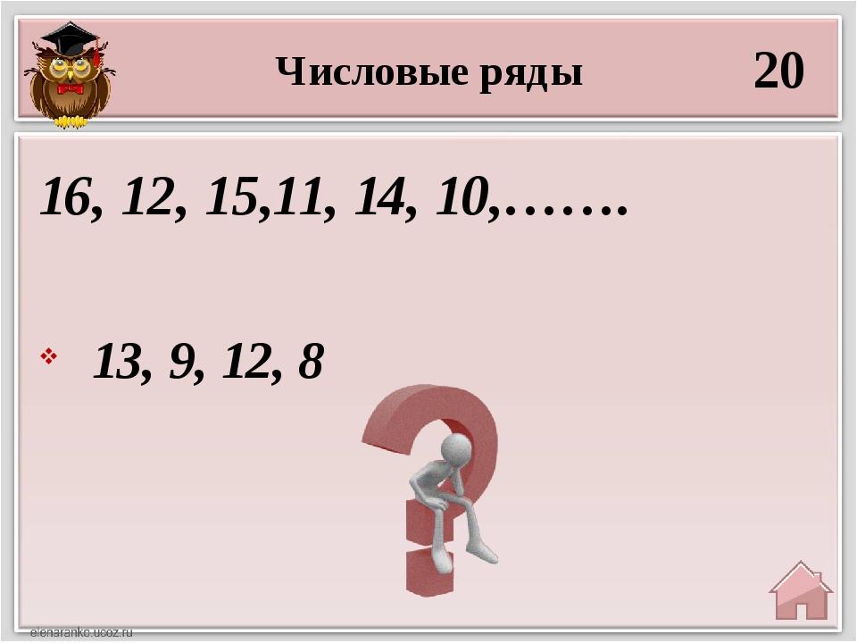 Числовые ряды 20 13, 9, 12, 8 16, 12, 15,11, 14, 10,…….