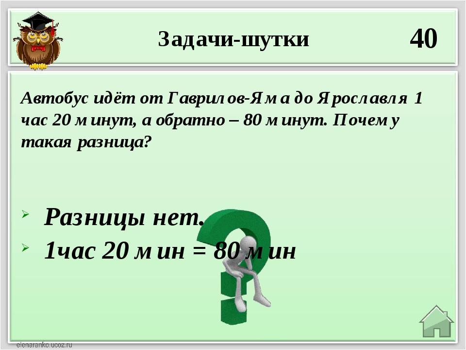 Задачи-шутки 40 Разницы нет. 1час 20 мин = 80 мин Автобус идёт от Гаврилов-Ям...