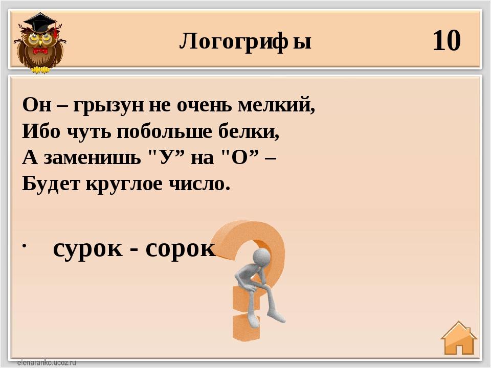 Логогрифы 10 сурок - сорок Он – грызун не очень мелкий, Ибо чуть побольше бел...