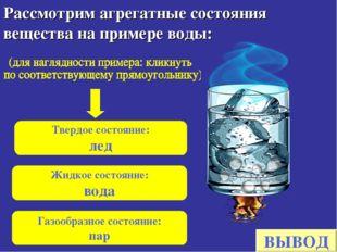 Рассмотрим агрегатные состояния вещества на примере воды: Твердое состояние: