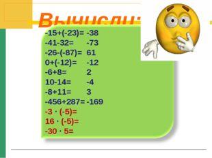 Вычисли: -15+(-23)= -41-32= -26-(-87)= 0+(-12)= -6+8= 10-14= -8+11= -456+287=