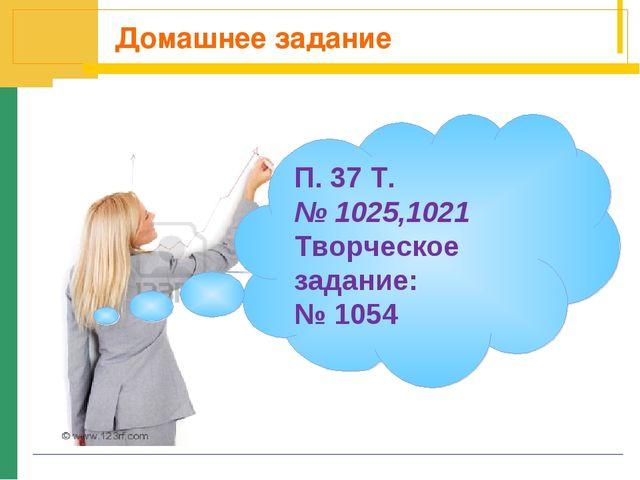 Домашнее задание П. 37 Т. № 1025,1021 Творческое задание: № 1054
