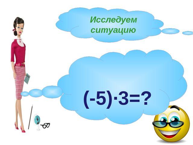 Исследуем ситуацию (-5)·3=?