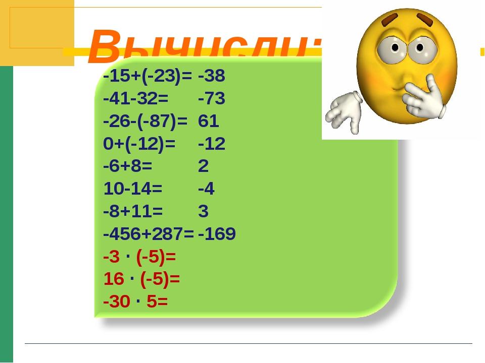 Вычисли: -15+(-23)= -41-32= -26-(-87)= 0+(-12)= -6+8= 10-14= -8+11= -456+287=...