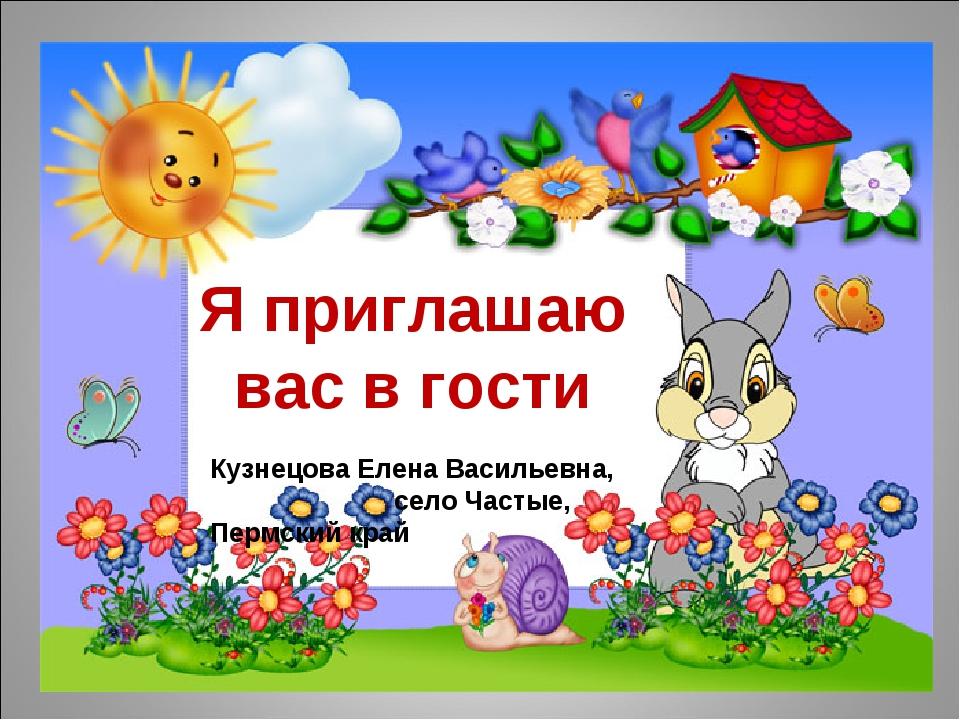 Я приглашаю вас в гости Кузнецова Елена Васильевна, село Частые, Пермский край