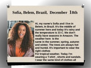 Sofia, Belem, Brazil, December 18th Hi, my name's Sofia and I live in Belem,