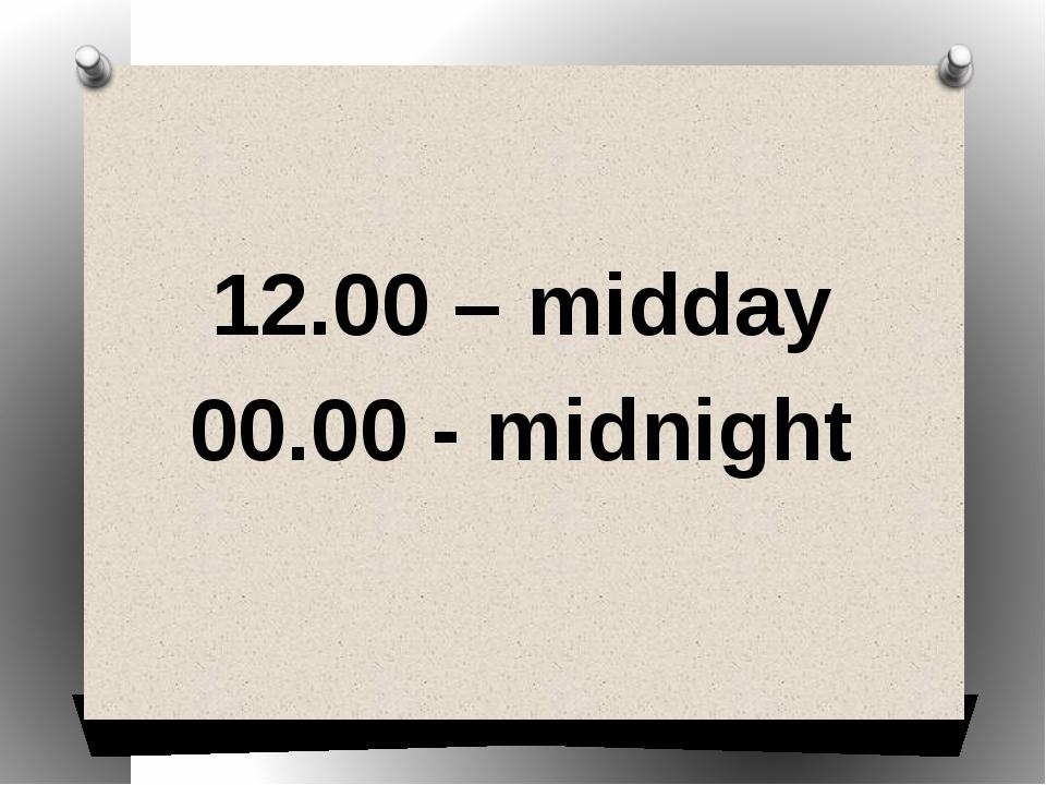 12.00 – midday 00.00 - midnight
