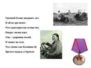 Орловой Клаве двадцать лет, И ей не зря почет: Что трактористки лучше нет, В
