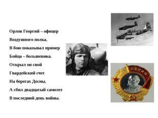 Орлов Георгий – офицер Воздушного полка, В бою показывал пример Бойца – боль