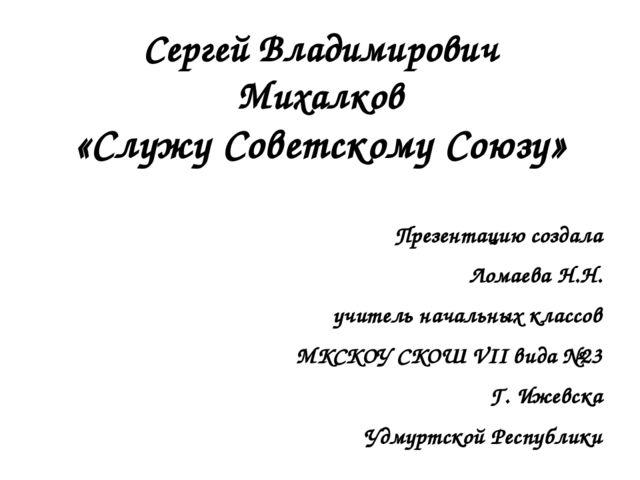 Сергей Владимирович Михалков «Служу Советскому Союзу» Презентацию создала Лом...