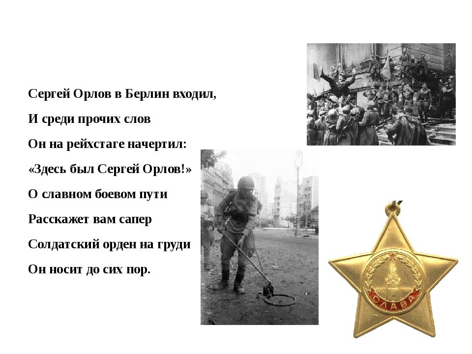 Сергей Орлов в Берлин входил, И среди прочих слов Он на рейхстаге начертил:...