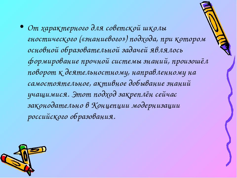 От характерного для советской школы гностического («знаниевого») подхода, при...