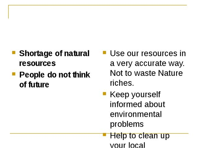 Shortage of natural resources People do not think of future Use our resource...