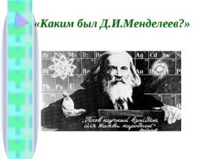 «Каким был Д.И.Менделеев?»
