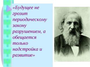 «Будущее не грозит периодическому закону разрушением, а обещается только надс
