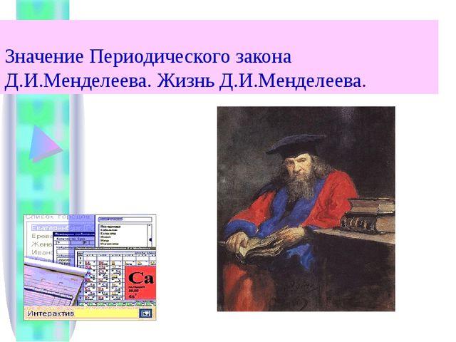 Значение Периодического закона Д.И.Менделеева. Жизнь Д.И.Менделеева.