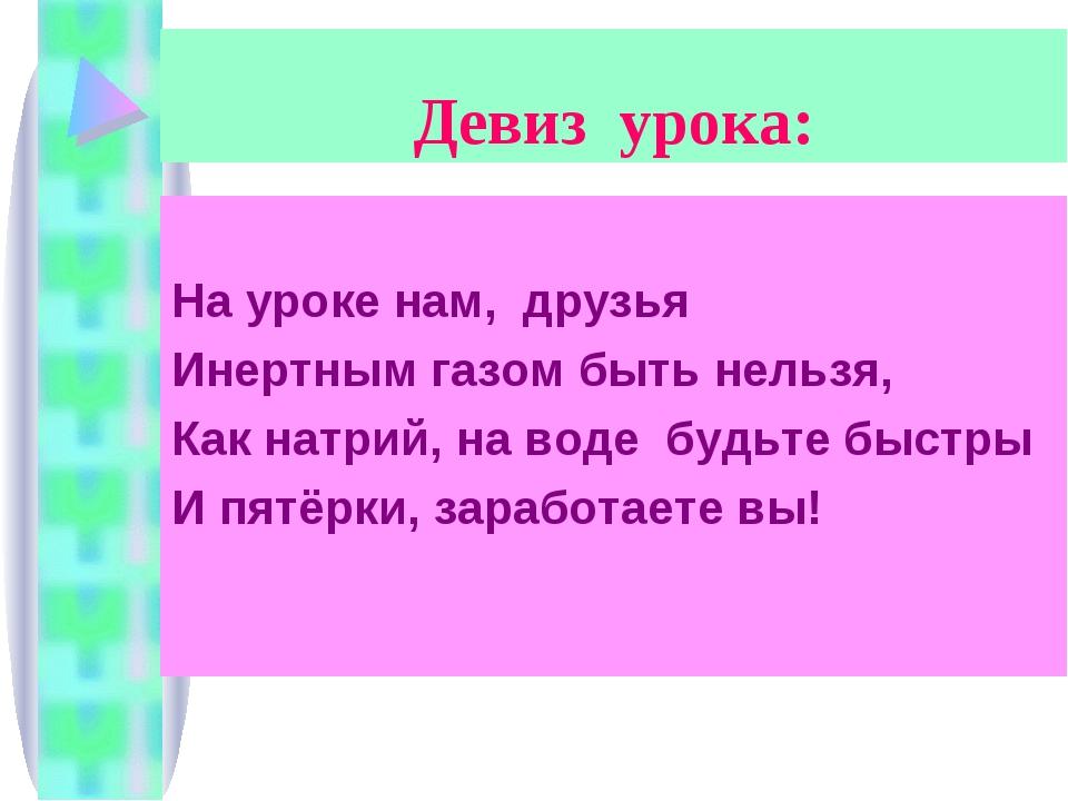 Девиз урока: На уроке нам, друзья Инертным газом быть нельзя, Как натрий, на...