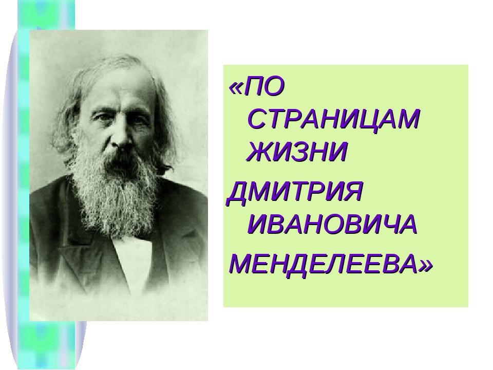 «ПО СТРАНИЦАМ ЖИЗНИ ДМИТРИЯ ИВАНОВИЧА МЕНДЕЛЕЕВА»