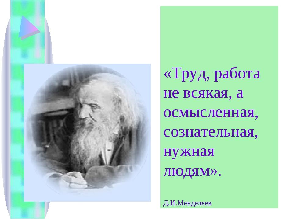 «Труд, работа не всякая, а осмысленная, сознательная, нужная людям». Д.И.Менд...
