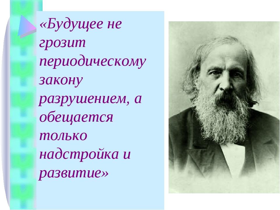 «Будущее не грозит периодическому закону разрушением, а обещается только надс...